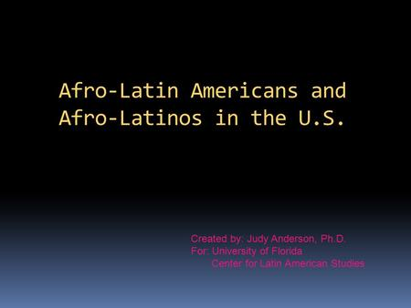 Afro-Latin Americans and Afro-Latinos in the U.S. Created by: Judy Anderson, Ph.D. For: University of Florida Center for Latin American Studies.