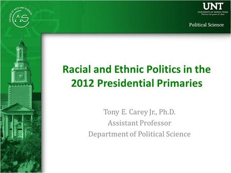 Political Science Tony E. Carey Jr., Ph.D. Assistant Professor Department of Political Science Racial and Ethnic Politics in the 2012 Presidential Primaries.