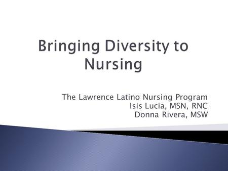 The Lawrence Latino Nursing Program Isis Lucia, MSN, RNC Donna Rivera, MSW.
