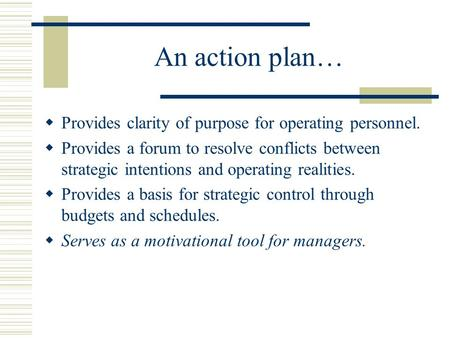 An action plan…  Provides clarity of purpose for operating personnel.  Provides a forum to resolve conflicts between strategic intentions and operating.