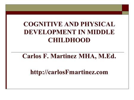 HUMAN DEVELOPMENT COGNITIVE AND PHYSICAL DEVELOPMENT IN MIDDLE CHILDHOOD Carlos F. Martinez MHA, M.Ed.