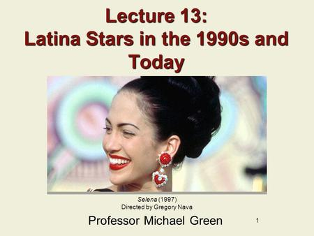 1 Lecture 13: Latina Stars in the 1990s and Today Professor Michael Green Selena (1997) Directed by Gregory Nava.