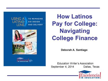 How Latinos Pay for College: Navigating College Finance Education Writer's Association September 4, 2014Dallas, Texas Deborah A. Santiago.
