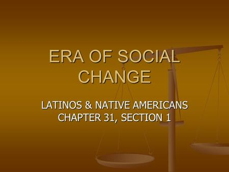 ERA OF SOCIAL CHANGE LATINOS & NATIVE AMERICANS CHAPTER 31, SECTION 1.