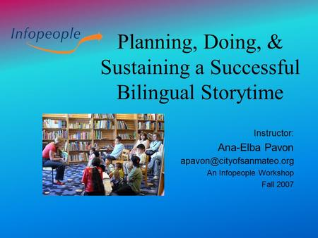 Planning, Doing, & Sustaining a Successful Bilingual Storytime Instructor: Ana-Elba Pavon An Infopeople Workshop Fall 2007.