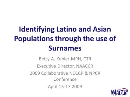 Identifying Latino and Asian Populations through the use of Surnames Betsy A. Kohler MPH, CTR Executive Director, NAACCR 2009 Collaborative NCCCP & NPCR.