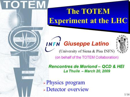 The TOTEM Experiment at the LHC  Physics program  Detector overview Giuseppe Latino (University of Siena & Pisa INFN) (on behalf of the TOTEM Collaboration)