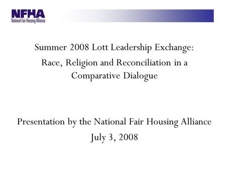 Summer 2008 Lott Leadership Exchange: Race, Religion and Reconciliation in a Comparative Dialogue Presentation by the National Fair Housing Alliance July.