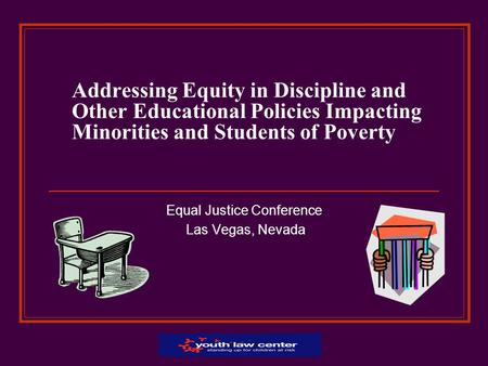 Addressing Equity in Discipline and Other Educational Policies Impacting Minorities and Students of Poverty Equal Justice Conference Las Vegas, Nevada.