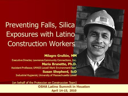 1 OSHA Latino Summit in Houston April 14-15, 2010 Preventing Falls, Silica Exposures with Latino Construction Workers Milagro Grullón, MM Executive Director,