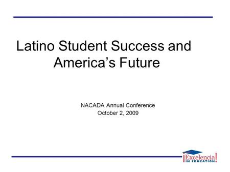 Latino Student Success and America's Future NACADA Annual Conference October 2, 2009.