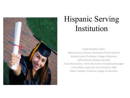 Hispanic Serving Institution Implementation Team: Nathan Evans, Director, Admissions & Recruitment Soheila Jorjani, Professor, College of Business Jeffrey.