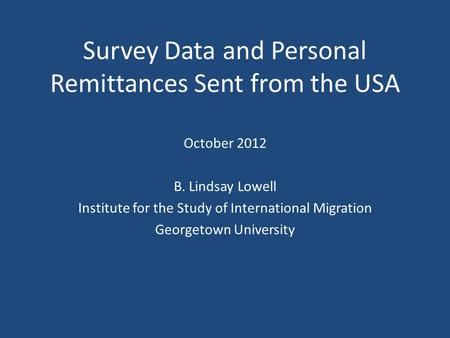 Survey Data and Personal Remittances Sent from the USA October 2012 B. Lindsay Lowell Institute for the Study of International Migration Georgetown University.