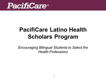 1 PacifiCare Latino Health Scholars Program Encouraging Bilingual Students to Select the Health Professions.