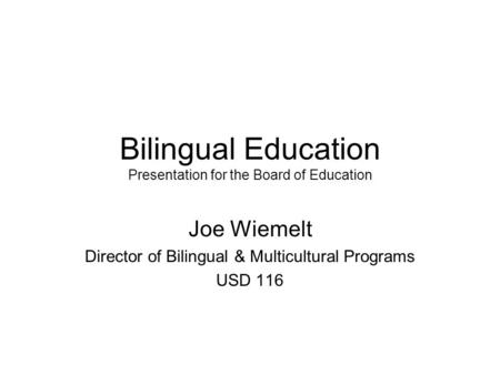 Bilingual Education Presentation for the Board of Education Joe Wiemelt Director of Bilingual & Multicultural Programs USD 116.