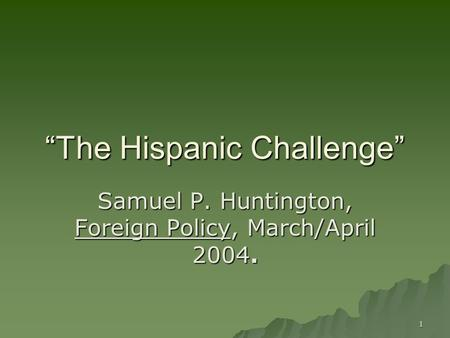 "1 ""The Hispanic Challenge"" Samuel P. Huntington, Foreign Policy, March/April 2004."