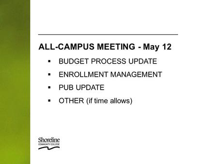  BUDGET PROCESS UPDATE  ENROLLMENT MANAGEMENT  PUB UPDATE  OTHER (if time allows) ALL-CAMPUS MEETING - May 12.
