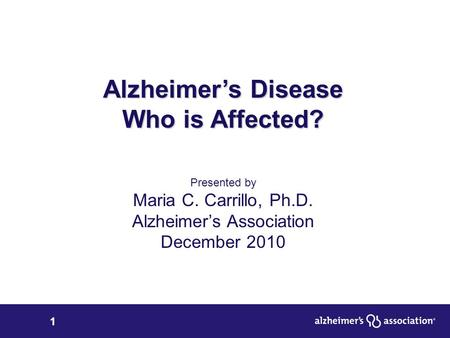 1 Alzheimer's Disease Who is Affected? Presented by Maria C. Carrillo, Ph.D. Alzheimer's Association December 2010.