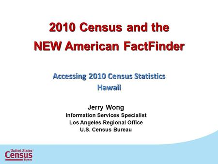 2010 Census and the NEW American FactFinder Accessing 2010 Census Statistics Hawaii Jerry Wong Information Services Specialist Los Angeles Regional Office.