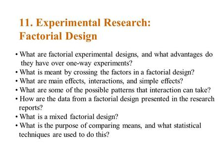 11. Experimental Research: Factorial Design What are factorial experimental designs, and what advantages do they have over one-way experiments? What is.