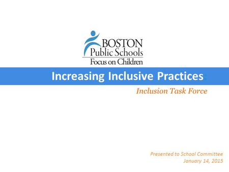 Presentation Inclusion Task Force Increasing Inclusive Practices: Presented to School Committee January 14, 2015.