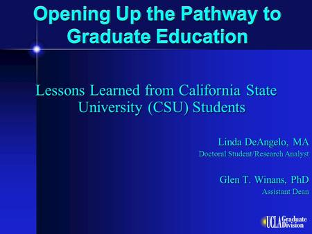 Opening Up the Pathway to Graduate Education Lessons Learned from California State University (CSU) Students Linda DeAngelo, MA Doctoral Student/Research.