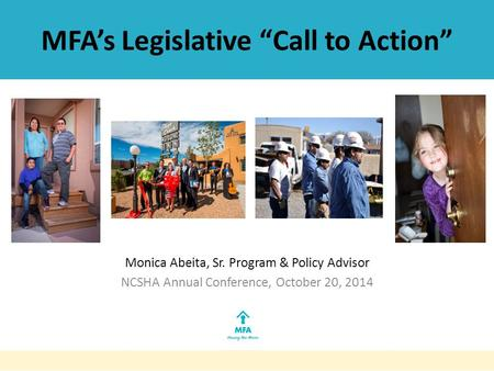 "MFA's Legislative ""Call to Action"" Monica Abeita, Sr. Program & Policy Advisor NCSHA Annual Conference, October 20, 2014."