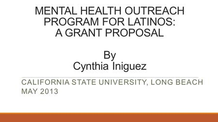 MENTAL HEALTH OUTREACH PROGRAM FOR LATINOS: A GRANT PROPOSAL By Cynthia Iniguez CALIFORNIA STATE UNIVERSITY, LONG BEACH MAY 2013.