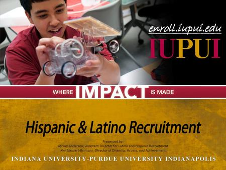 Presented by: Ashley Anderson, Assistant Director for Latino and Hispanic Recruitment Kim Stewart-Brinston, Director of Diversity, Access, and Achievement.