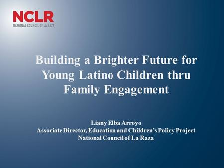 Building a Brighter Future for Young Latino Children thru Family Engagement Liany Elba Arroyo Associate Director, Education and Children's Policy Project.