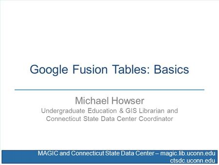 MAGIC and Connecticut State Data Center – magic.lib.uconn.edu ctsdc.uconn.edu Google Fusion Tables: Basics Michael Howser Undergraduate Education & GIS.