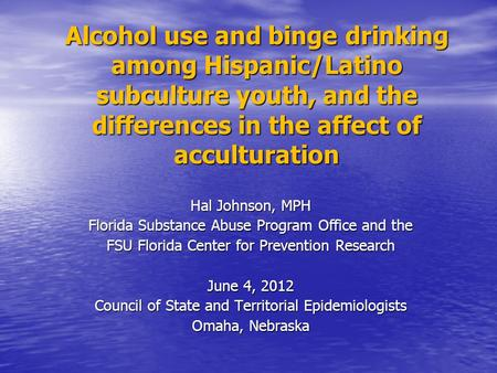 Alcohol use and binge drinking among Hispanic/Latino subculture youth, and the differences in the affect of acculturation Hal Johnson, MPH Florida Substance.