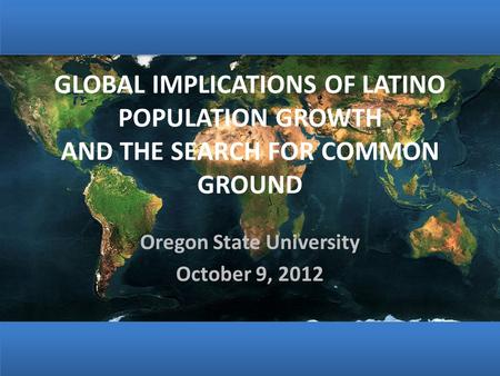 GLOBAL IMPLICATIONS OF LATINO POPULATION GROWTH AND THE SEARCH FOR COMMON GROUND Oregon State University October 9, 2012.