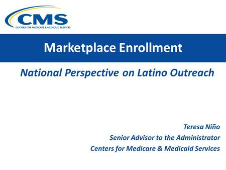 Marketplace Enrollment National Perspective on Latino Outreach Teresa Niño Senior Advisor to the Administrator Centers for Medicare & Medicaid Services.