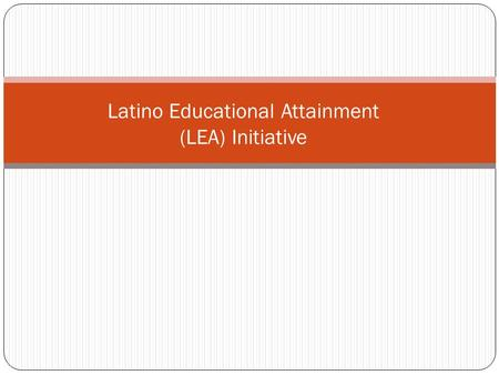 Latino Educational Attainment (LEA) Initiative. Needs Assessment and Background 2 1. Latinos represent 44% or approximately 230,000 K-12 students 2. Only.