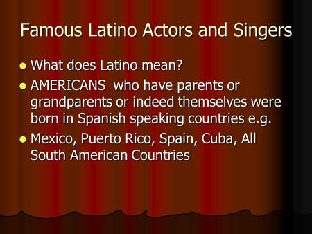 Famous Latino Actors and Singers What does Latino mean? What does Latino mean? AMERICANS who have parents or grandparents or indeed themselves were born.