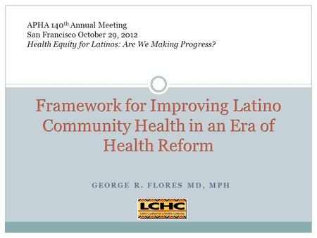 GEORGE R. FLORES MD, MPH APHA 140 th Annual Meeting San Francisco October 29, 2012 Health Equity for Latinos: Are We Making Progress?