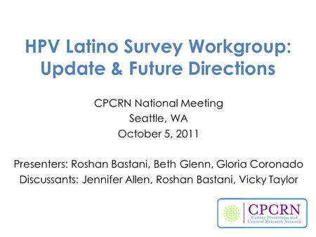 HPV Latino Survey Workgroup: Update & Future Directions CPCRN National Meeting Seattle, WA October 5, 2011 Presenters: Roshan Bastani, Beth Glenn, Gloria.