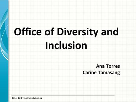 O FFICE O F D IVERSITY AND I NCLUSION Office of Diversity and Inclusion Ana Torres Carine Tamasang.