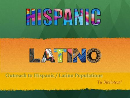 Outreach to Hispanic / Latino Populations Tu Biblioteca!