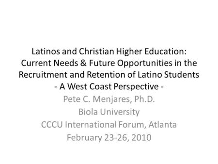 Latinos and Christian Higher Education: Current Needs & Future Opportunities in the Recruitment and Retention of Latino Students - A West Coast Perspective.