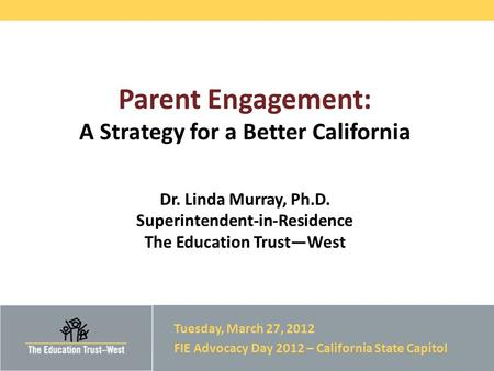 © 2012 THE EDUCATION TRUST – WEST Parent Engagement: A Strategy for a Better California Dr. Linda Murray, Ph.D. Superintendent-in-Residence The Education.