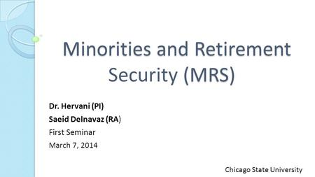 Minorities and Retirement (MRS) Minorities and Retirement Security (MRS) Dr. Hervani (PI) Saeid Delnavaz (RA) First Seminar March 7, 2014 Chicago State.