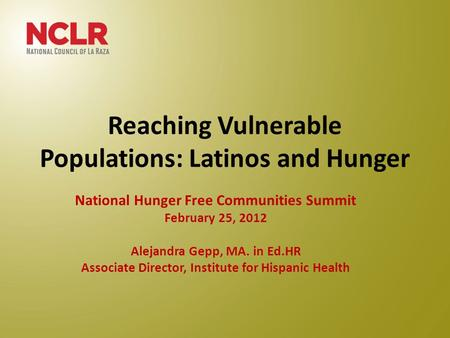 Reaching Vulnerable Populations: Latinos and Hunger National Hunger Free Communities Summit February 25, 2012 Alejandra Gepp, MA. in Ed.HR Associate Director,