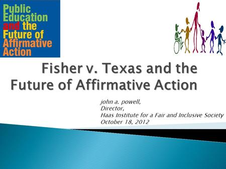 Fisher v. Texas and the Future of Affirmative Action john a. powell, Director, Haas Institute for a Fair and Inclusive Society October 18, 2012.