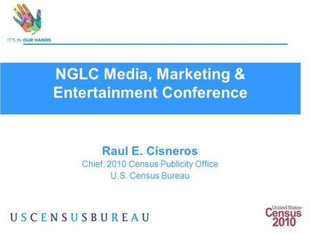 1 Raul E. Cisneros Chief, 2010 Census Publicity Office U.S. Census Bureau NGLC Media, Marketing & Entertainment Conference.