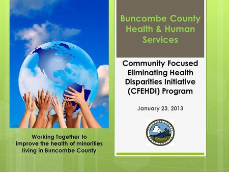 Buncombe County Health & Human Services Community Focused Eliminating Health Disparities Initiative (CFEHDI) Program January 23, 2013 Working Together.