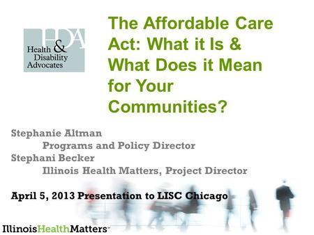Stephanie Altman Programs and Policy Director Stephani Becker Illinois Health Matters, Project Director April 5, 2013 Presentation to LISC Chicago The.