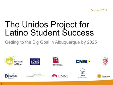 The Unidos Project for Latino Student Success Getting to the Big Goal in Albuquerque by 2025 February 2013 1.