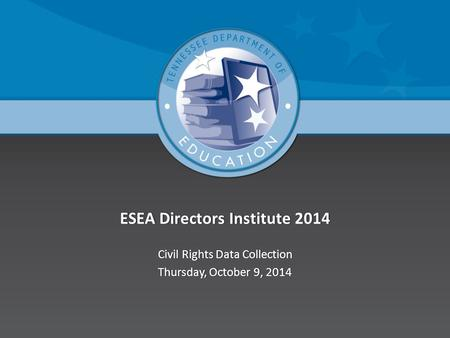 ESEA Directors Institute 2014ESEA Directors Institute 2014 Civil Rights Data CollectionCivil Rights Data Collection Thursday, October 9, 2014Thursday,